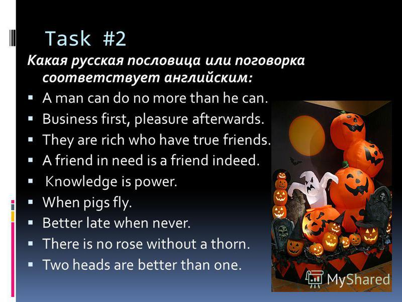 Task #2 Какая русская пословица или поговорка соответствует английским: A man can do no more than he can. Business first, pleasure afterwards. They are rich who have true friends. A friend in need is a friend indeed. Knowledge is power. When pigs fly