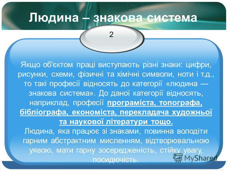Людина – знакова система 2 Якщо об'єктом праці виступають різні знаки: цифри, рисунки, схеми, фізичні та хімічні символи, ноти і т.д., то такі професії відносять до категорії «людина знакова система». До даної категорії відносять, наприклад, професії