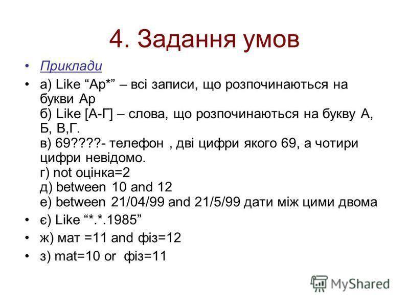 4. Задання умов Приклади а) Like Ap* – всі записи, що розпочинаються на букви Ар б) Like [А-Г] – слова, що розпочинаються на букву А, Б, В,Г. в) 69????- телефон, дві цифри якого 69, а чотири цифри невідомо. г) not оцінка=2 д) between 10 and 12 е) bet