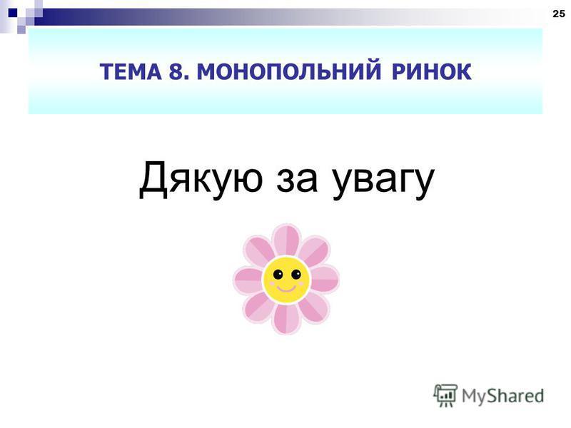 25 ТЕМА 8. МОНОПОЛЬНИЙ РИНОК Дякую за увагу