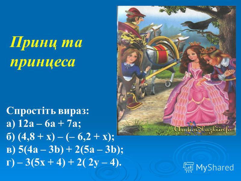 Спростіть вираз: а) 12a – 6а + 7а; б) (4,8 + x) – (– 6,2 + x); в) 5(4а – 3b) + 2(5а – 3b); г) – 3(5х + 4) + 2( 2у – 4). Принц та принцеса