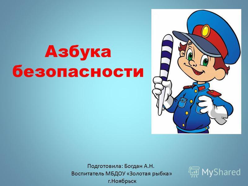 Подготовила: Богдан А.Н. Воспитатель МБДОУ «Золотая рыбка» г.Ноябрьск Азбука безопасности