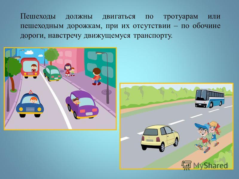 Пешеходы должны двигаться по тротуарам или пешеходным дорожкам, при их отсутствии – по обочине дороги, навстречу движущемуся транспорту.