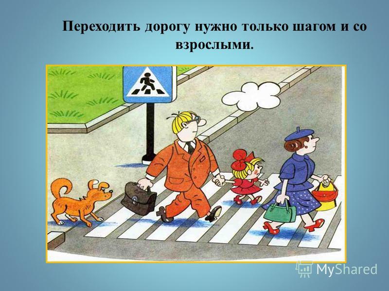 Переходить дорогу нужно только шагом и со взрослыми.