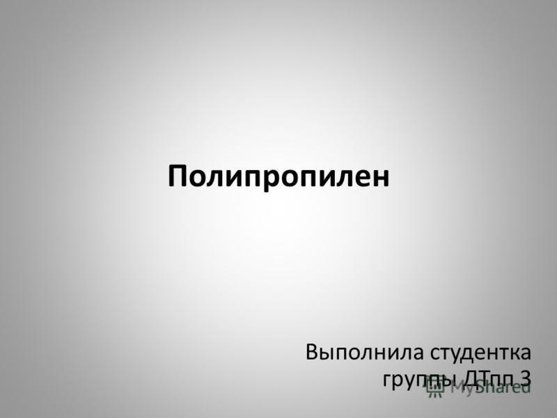 Полипропилен Выполнила студентка группы ДТпп 3