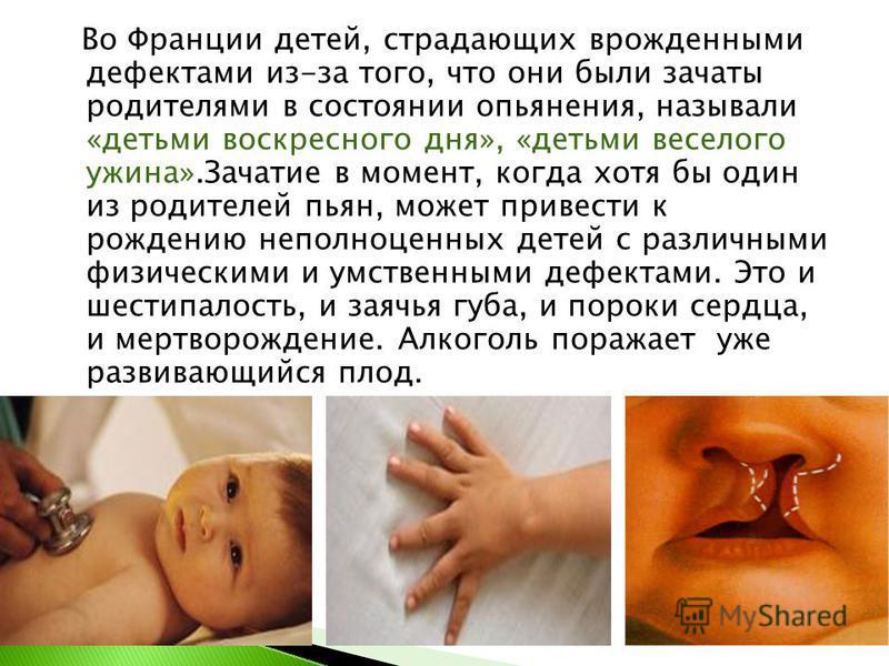 Во Франции детей, страдающих врожденными дефектами из-за того, что они были зачаты родителями в состоянии опьянения, называли «детьми воскресного дня», «детьми веселого ужина».Зачатие в момент, когда хотя бы один из родителей пьян, может привести к р
