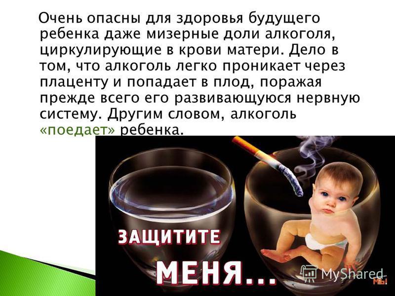 Очень опасны для здоровья будущего ребенка даже мизерные доли алкоголя, циркулирующие в крови матери. Дело в том, что алкоголь легко проникает через плаценту и попадает в плод, поражая прежде всего его развивающуюся нервную систему. Другим словом, ал