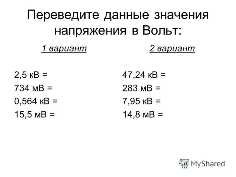 Переведите данные значения напряжения в Вольт: 1 вариант 2,5 кВ = 734 мВ = 0,564 кВ = 15,5 мВ = 2 вариант 47,24 кВ = 283 мВ = 7,95 кВ = 14,8 мВ =