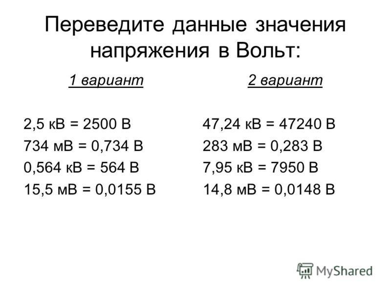Переведите данные значения напряжения в Вольт: 1 вариант 2,5 кВ = 2500 В 734 мВ = 0,734 В 0,564 кВ = 564 В 15,5 мВ = 0,0155 В 2 вариант 47,24 кВ = 47240 В 283 мВ = 0,283 В 7,95 кВ = 7950 В 14,8 мВ = 0,0148 В