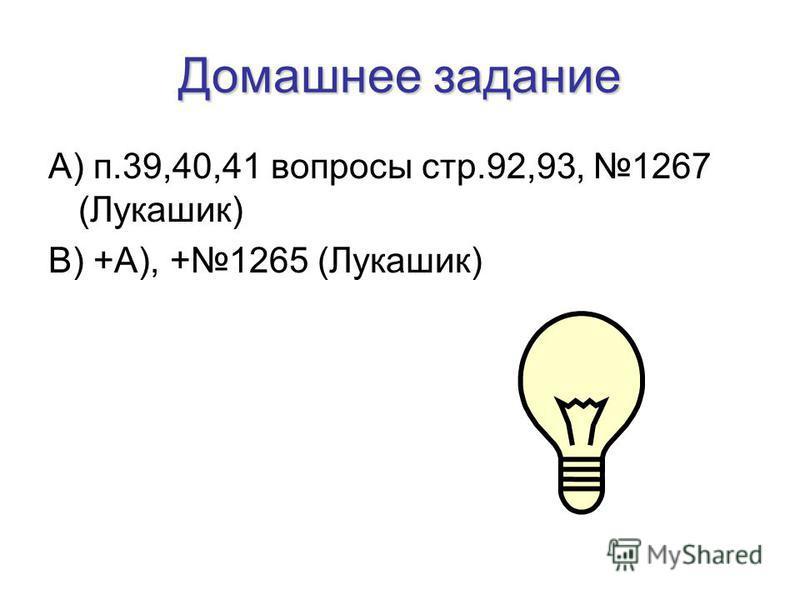 Домашнее задание А) п.39,40,41 вопросы стр.92,93, 1267 (Лукашик) В) +А), +1265 (Лукашик)