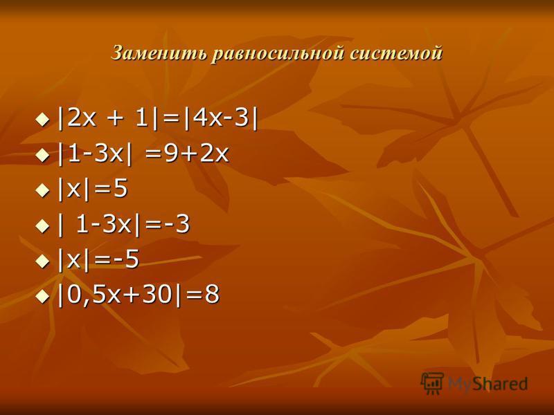 Заменить равносильной системой |2 х + 1|=|4x-3| |2 х + 1|=|4x-3| |1-3x| =9+2x |1-3x| =9+2x |x|=5 |x|=5 | 1-3x|=-3 | 1-3x|=-3 |x|=-5 |x|=-5 |0,5x+30|=8 |0,5x+30|=8
