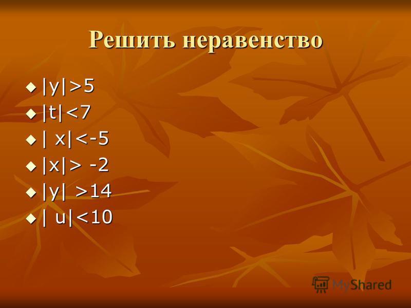Решить неравенство |y|>5 |y|>5 |t|<7 |t|<7 | x|<-5 | x|<-5 |x|> -2 |x|> -2 |y| >14 |y| >14 | u|<10 | u|<10