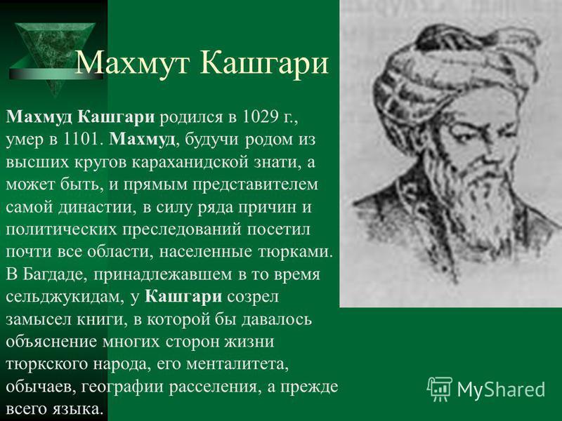 Махмуд Кашгари родился в 1029 г., умер в 1101. Махмуд, будучи родом из высших кругов караханидской знати, а может быть, и прямым представителем самой династии, в силу ряда причин и политических преследований посетил почти все области, населенные тюрк