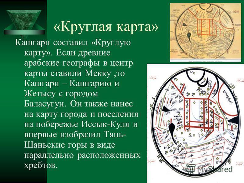 «Круглая карта» Кашгари составил «Круглую карту». Если древние арабские географы в центр карты ставили Мекку,то Кашгари – Кашгарию и Жетысу с городом Баласугун. Он также нанес на карту города и поселения на побережье Иссык-Куля и впервые изобразил Тя