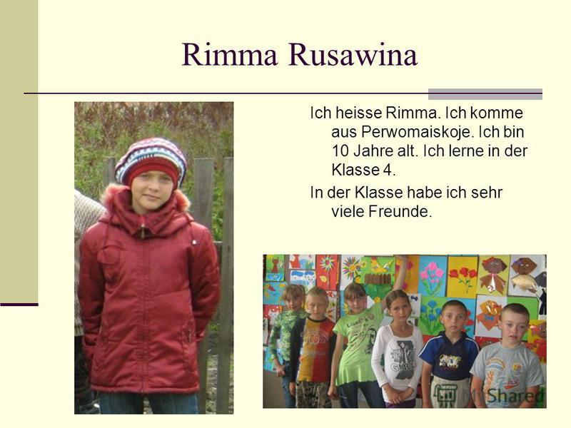 Rimma Rusawina Ich heisse Rimma. Ich komme aus Perwomaiskoje. Ich bin 10 Jahre alt. Ich lerne in der Klasse 4. In der Klasse habe ich sehr viele Freunde.