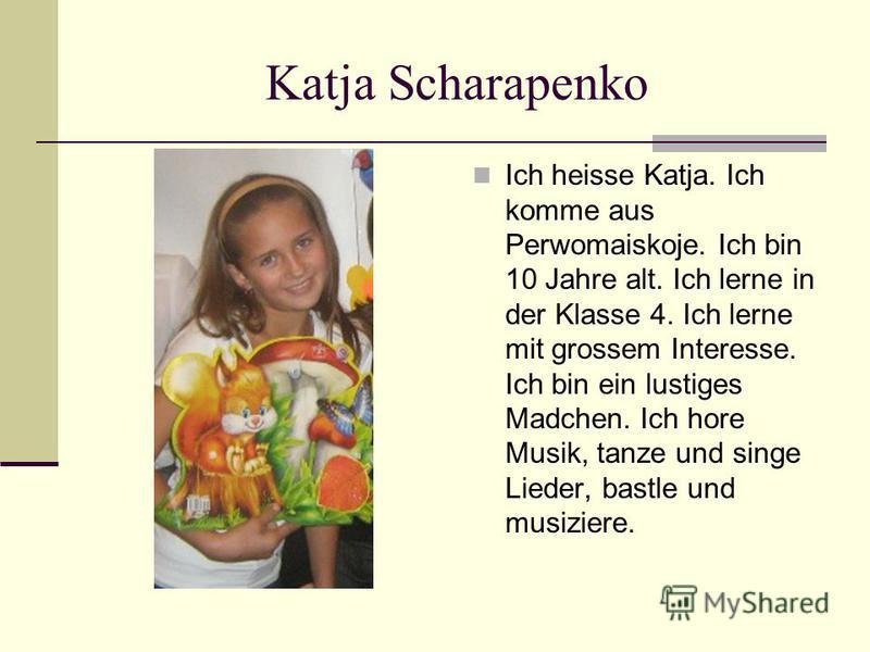 Katja Scharapenko Ich heisse Katja. Ich komme aus Perwomaiskoje. Ich bin 10 Jahre alt. Ich lerne in der Klasse 4. Ich lerne mit grossem Interesse. Ich bin ein lustiges Madchen. Ich hore Musik, tanze und singe Lieder, bastle und musiziere.