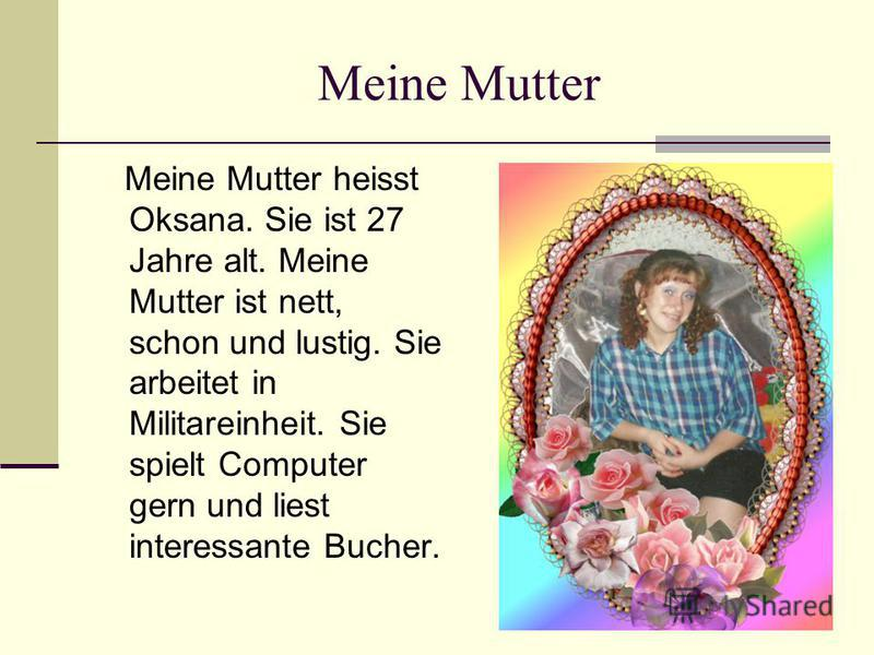 Meine Mutter Meine Mutter heisst Oksana. Sie ist 27 Jahre alt. Meine Mutter ist nett, schon und lustig. Sie arbeitet in Militareinheit. Sie spielt Computer gern und liest interessante Bucher.
