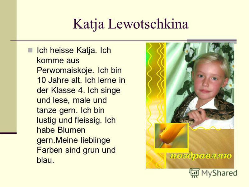 Katja Lewotschkina Ich heisse Katja. Ich komme aus Perwomaiskoje. Ich bin 10 Jahre alt. Ich lerne in der Klasse 4. Ich singe und lese, male und tanze gern. Ich bin lustig und fleissig. Ich habe Blumen gern.Meine lieblinge Farben sind grun und blau.