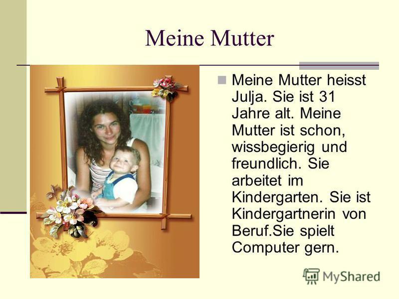 Meine Mutter Meine Mutter heisst Julja. Sie ist 31 Jahre alt. Meine Mutter ist schon, wissbegierig und freundlich. Sie arbeitet im Kindergarten. Sie ist Kindergartnerin von Beruf.Sie spielt Computer gern.
