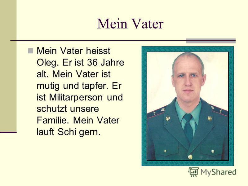 Mein Vater Mein Vater heisst Oleg. Er ist 36 Jahre alt. Mein Vater ist mutig und tapfer. Er ist Militarperson und schutzt unsere Familie. Mein Vater lauft Schi gern.