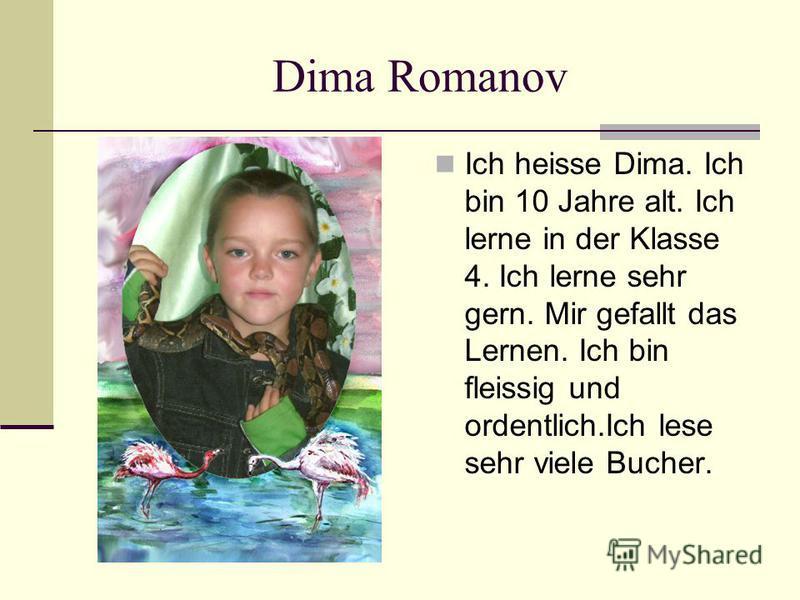 Dima Romanov Ich heisse Dima. Ich bin 10 Jahre alt. Ich lerne in der Klasse 4. Ich lerne sehr gern. Mir gefallt das Lernen. Ich bin fleissig und ordentlich.Ich lese sehr viele Bucher.