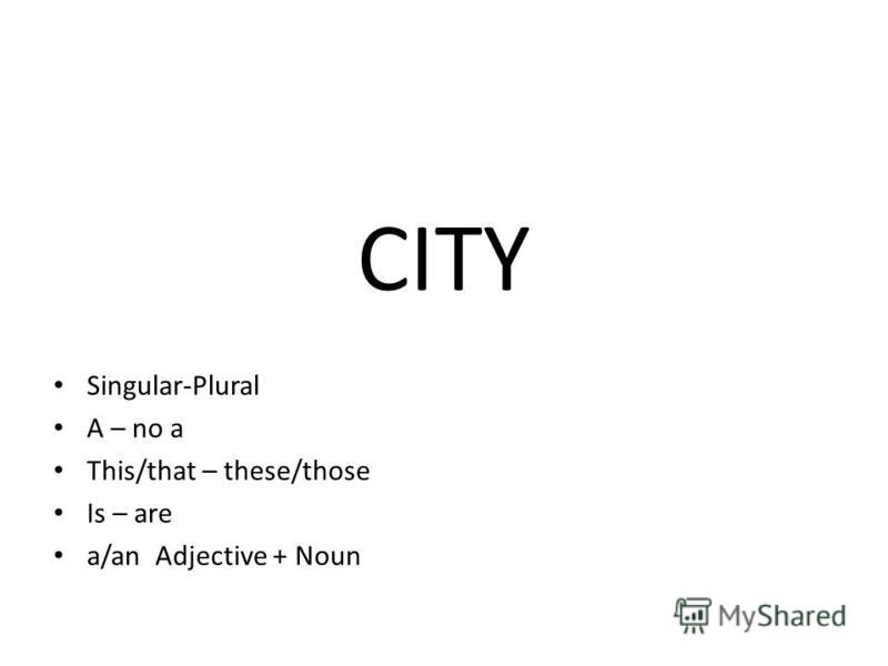 CITY Singular-Plural A – no a This/that – these/those Is – are a/an Adjective + Noun