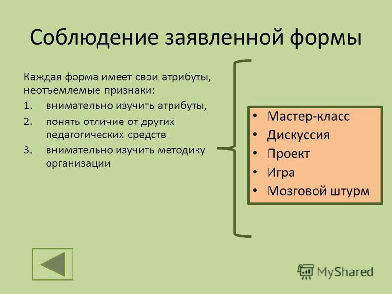 Соблюдение заявленной формы Каждая форма имеет свои атрибуты, неотъемлемые признаки: 1. внимательно изучить атрибуты, 2. понять отличие от других педагогических средств 3. внимательно изучить методику организации Мастер-класс Дискуссия Проект Игра Мо