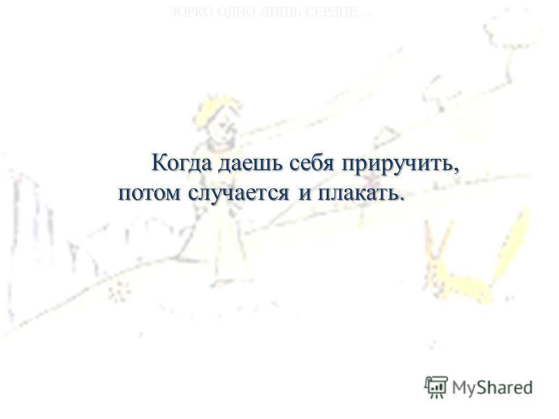 Когда даешь себя приручить, потом случается и плакать.