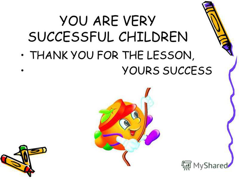 YOU ARE VERY SUCCESSFUL CHILDREN THANK YOU FOR THE LESSON, YOURS SUCCESS