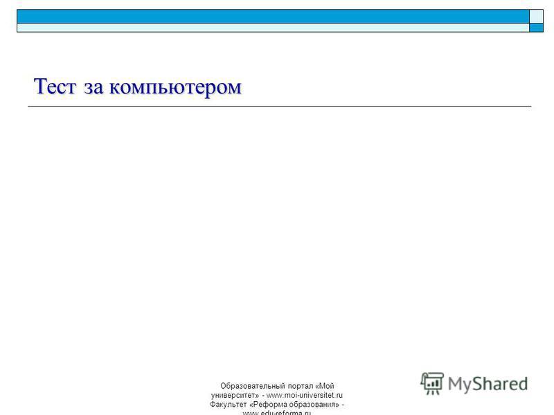 Образовательный портал «Мой университет» - www.moi-universitet.ru Факультет «Реформа образования» - www.edu-reforma.ru Тест за компьютером