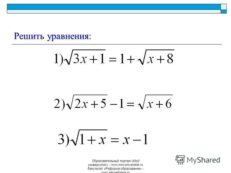 Образовательный портал «Мой университет» - www.moi-universitet.ru Факультет «Реформа образования» - www.edu-reforma.ru Решить уравнения: