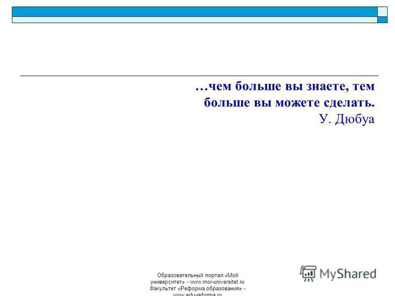 Образовательный портал «Мой университет» - www.moi-universitet.ru Факультет «Реформа образования» - www.edu-reforma.ru …чем больше вы знаете, тем больше вы можете сделать. У. Дюбуа