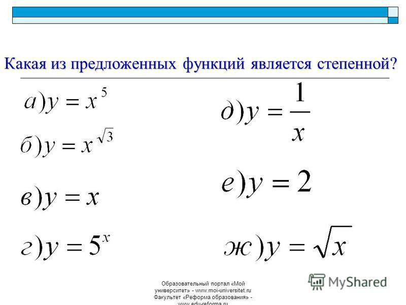 Образовательный портал «Мой университет» - www.moi-universitet.ru Факультет «Реформа образования» - www.edu-reforma.ru Какая из предложенных функций является степенной?