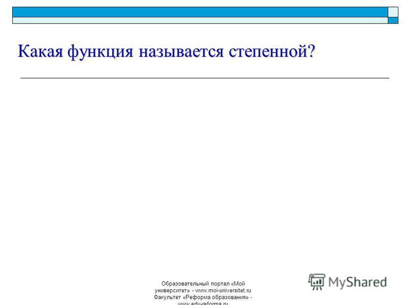 Образовательный портал «Мой университет» - www.moi-universitet.ru Факультет «Реформа образования» - www.edu-reforma.ru Какая функция называется степенной?