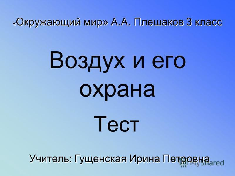 Воздух и его охрана Тест « Окружающий мир» А.А. Плешаков 3 класс Учитель: Гущенская Ирина Петровна