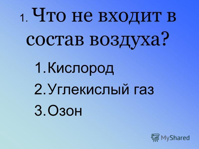 1. Что не входит в состав воздуха? 1. Кислород 2. Углекислый газ 3.Озон