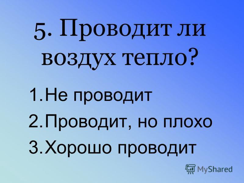 5. Проводит ли воздух тепло? 1. Не проводит 2.Проводит, но плохо 3. Хорошо проводит
