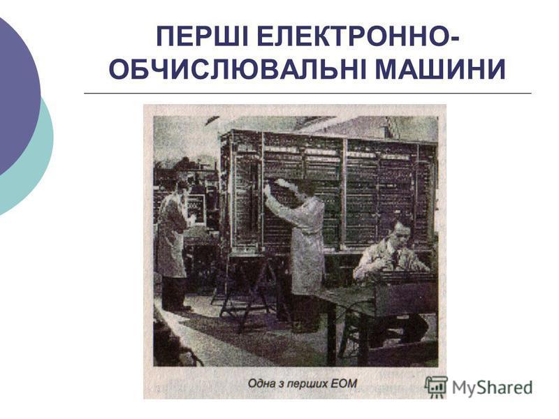 ПЕРШІ ЕЛЕКТРОННО- ОБЧИСЛЮВАЛЬНІ МАШИНИ
