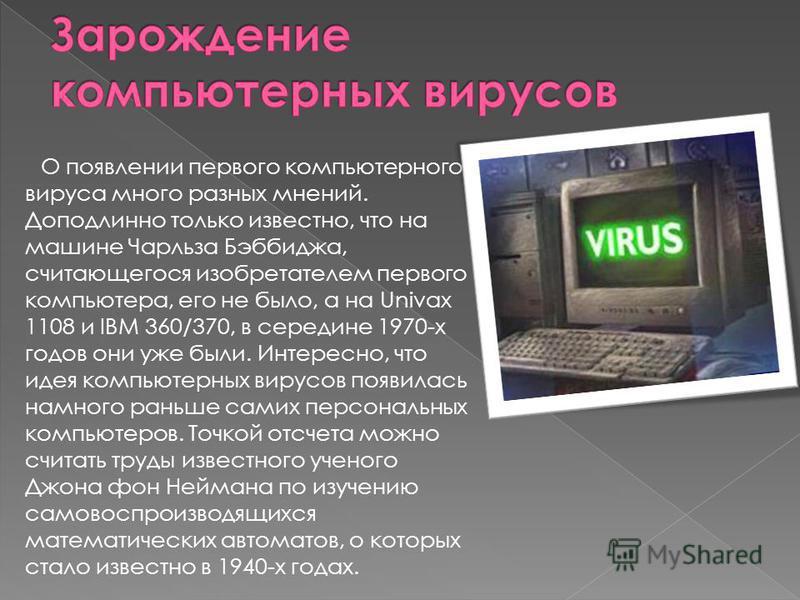 О появлении первого компьютерного вируса много разных мнений. Доподлинно только известно, что на машине Чарльза Бэббиджа, считающегося изобретателем первого компьютера, его не было, а на Univax 1108 и IBM 360/370, в середине 1970-х годов они уже были
