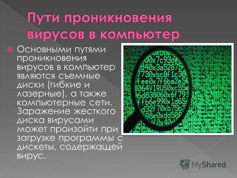 Основными путями проникновения вирусов в компьютер являются съемные диски (гибкие и лазерные), а также компьютерные сети. Заражение жесткого диска вирусами может произойти при загрузке программы с дискеты, содержащей вирус.