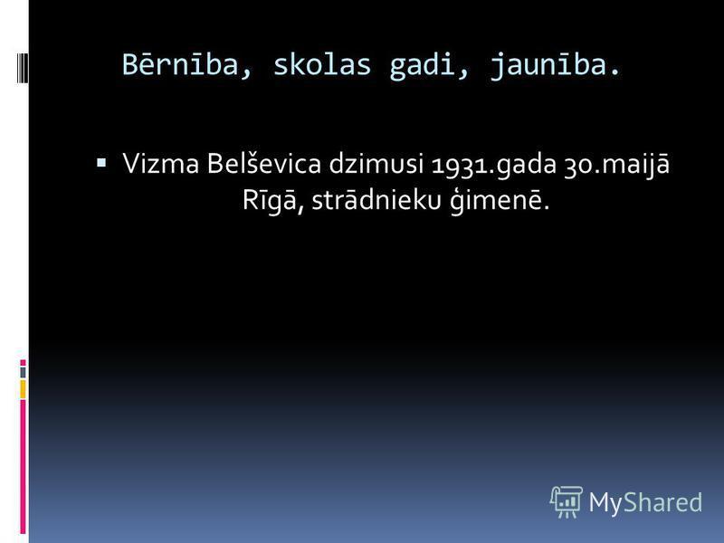 Bērnība, skolas gadi, jaunība. Vizma Belševica dzimusi 1931.gada 30.maijā Rīgā, strādnieku ģimenē.