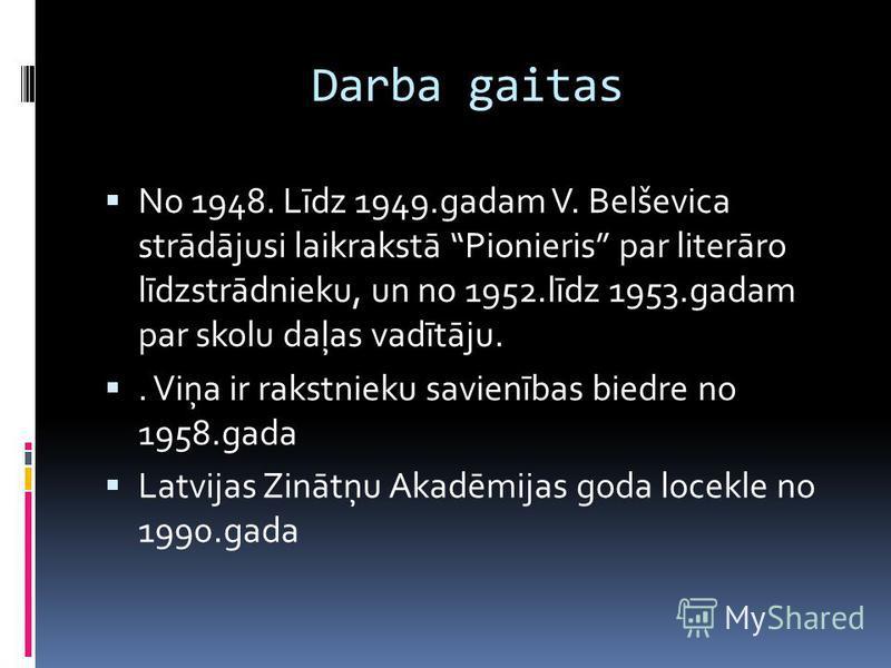 Darba gaitas No 1948. Līdz 1949.gadam V. Belševica strādājusi laikrakstā Pionieris par literāro līdzstrādnieku, un no 1952.līdz 1953.gadam par skolu daļas vadītāju.. Viņa ir rakstnieku savienības biedre no 1958.gada Latvijas Zinātņu Akadēmijas goda l
