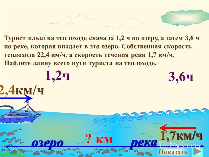 Турист плыл на теплоходе сначала 1,2 ч по озеру, а затем 3,6 ч по реке, которая впадает в это озеро. Собственная скорость теплохода 22,4 км/ч, а скорость течения реки 1,7 км/ч. Найдите длину всего пути туриста на теплоходе. Показать ? км 1,2 ч 3,6 ч
