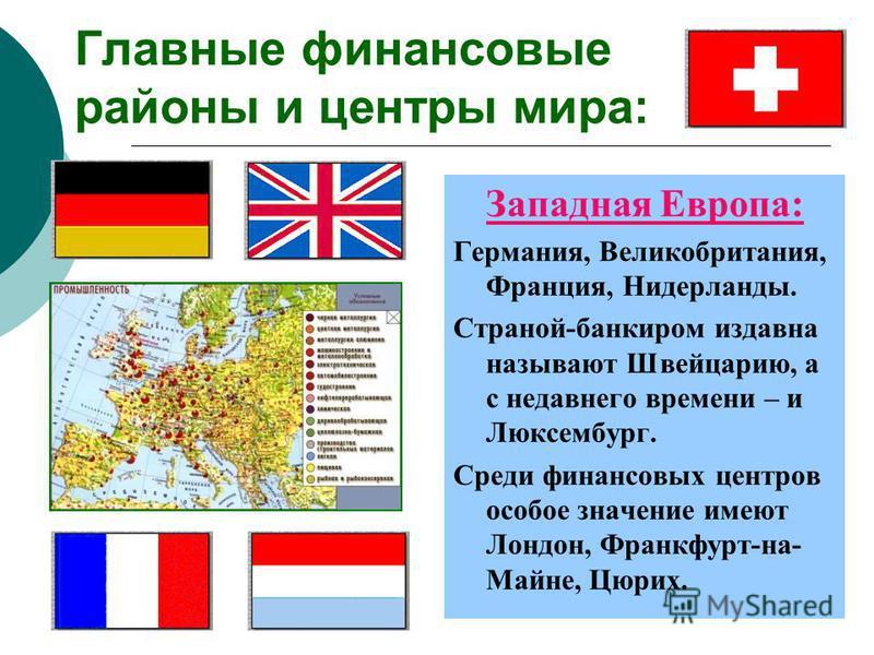 Главные финансовые районы и центры мира: Западная Европа: Германия, Великобритания, Франция, Нидерланды. Страной-банкиром издавна называют Швейцарию, а с недавнего времени – и Люксембург. Среди финансовых центров особое значение имеют Лондон, Франкфу