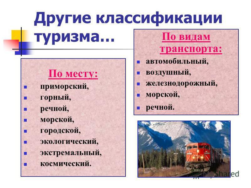 Другие классификации туризма… По месту: приморский, горный, речной, морской, городской, экологический, экстремальный, космический. По видам транспорта: автомобильный, воздушный, железнодорожный, морской, речной.