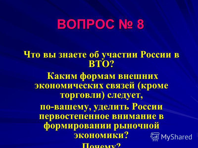 ВОПРОС 8 Что вы знаете об участии России в ВТО? Каким формам внешних экономических связей (кроме торговли) следует, Каким формам внешних экономических связей (кроме торговли) следует, по-вашему, уделить России первостепенное внимание в формировании р