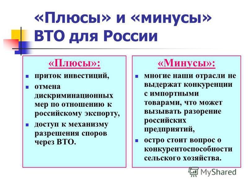 «Плюсы» и «минусы» ВТО для России «Плюсы»: приток инвестиций, отмена дискриминационных мер по отношению к российскому экспорту, доступ к механизму разрешения споров через ВТО. «Минусы»: многие наши отрасли не выдержат конкуренции с импортными товарам