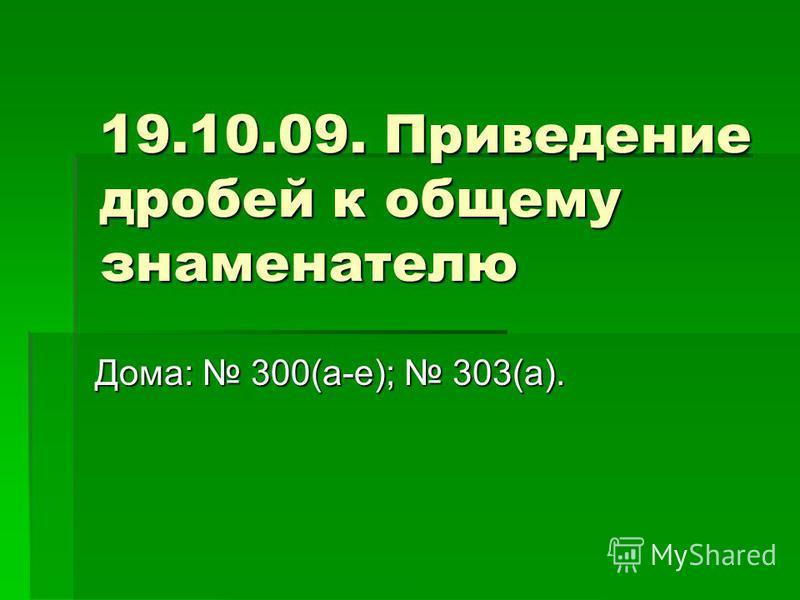 19.10.09. Приведение дробей к общему знаменателю Дома: 300(а-е); 303(а).