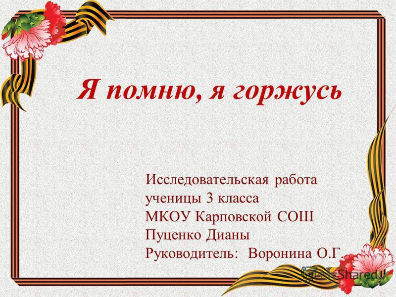 Я помню, я горжусь Исследовательская работа ученицы 3 класса МКОУ Карповской СОШ Пуценко Дианы Руководитель: Воронина О.Г.