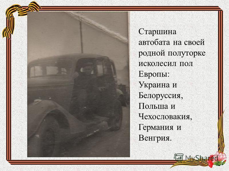 Старшина автомата на своей родной полуторке исколесил пол Европы: Украина и Белоруссия, Польша и Чехословакия, Германия и Венгрия.